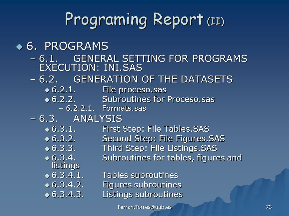 Ferran.Torres@uab.es 73 Programing Report (II) 6.PROGRAMS 6.PROGRAMS –6.1.GENERAL SETTING FOR PROGRAMS EXECUTION: INI.SAS –6.2.GENERATION OF THE DATASETS 6.2.1.File proceso.sas 6.2.1.File proceso.sas 6.2.2.Subroutines for Proceso.sas 6.2.2.Subroutines for Proceso.sas –6.2.2.1.Formats.sas –6.3.ANALYSIS 6.3.1.First Step: File Tables.SAS 6.3.1.First Step: File Tables.SAS 6.3.2.Second Step: File Figures.SAS 6.3.2.Second Step: File Figures.SAS 6.3.3.Third Step: File Listings.SAS 6.3.3.Third Step: File Listings.SAS 6.3.4.Subroutines for tables, figures and listings 6.3.4.Subroutines for tables, figures and listings 6.3.4.1.Tables subroutines 6.3.4.1.Tables subroutines 6.3.4.2.Figures subroutines 6.3.4.2.Figures subroutines 6.3.4.3.Listings subroutines 6.3.4.3.Listings subroutines