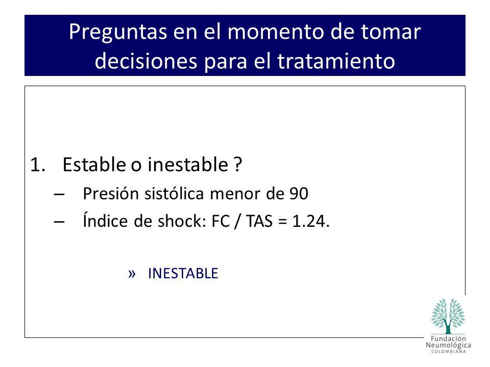 1.Estable o inestable .– Presión sistólica menor de 90 – Índice de shock: FC / TAS = 1.24.