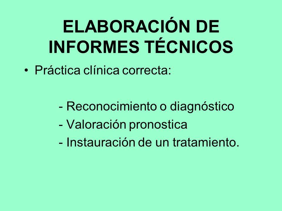 ELABORACIÓN DE INFORMES TÉCNICOS Práctica clínica correcta: - Reconocimiento o diagnóstico - Valoración pronostica - Instauración de un tratamiento.
