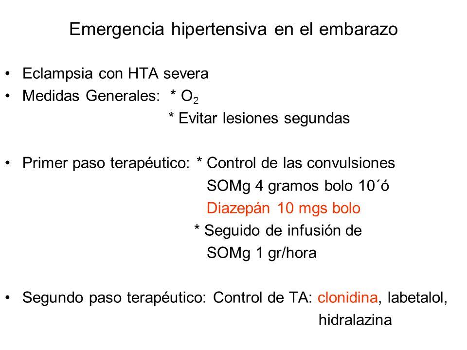 Emergencia hipertensiva en el embarazo Eclampsia con HTA severa Medidas Generales: * O 2 * Evitar lesiones segundas Primer paso terapéutico: * Control de las convulsiones SOMg 4 gramos bolo 10´ó Diazepán 10 mgs bolo * Seguido de infusión de SOMg 1 gr/hora Segundo paso terapéutico: Control de TA: clonidina, labetalol, hidralazina