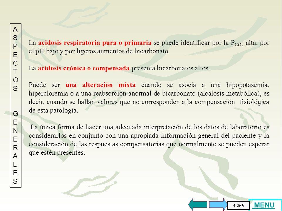 La acidosis respiratoria pura o primaria se puede identificar por la P CO2 alta, por el pH bajo y por ligeros aumentos de bicarbonato La acidosis crónica o compensada presenta bicarbonatos altos.