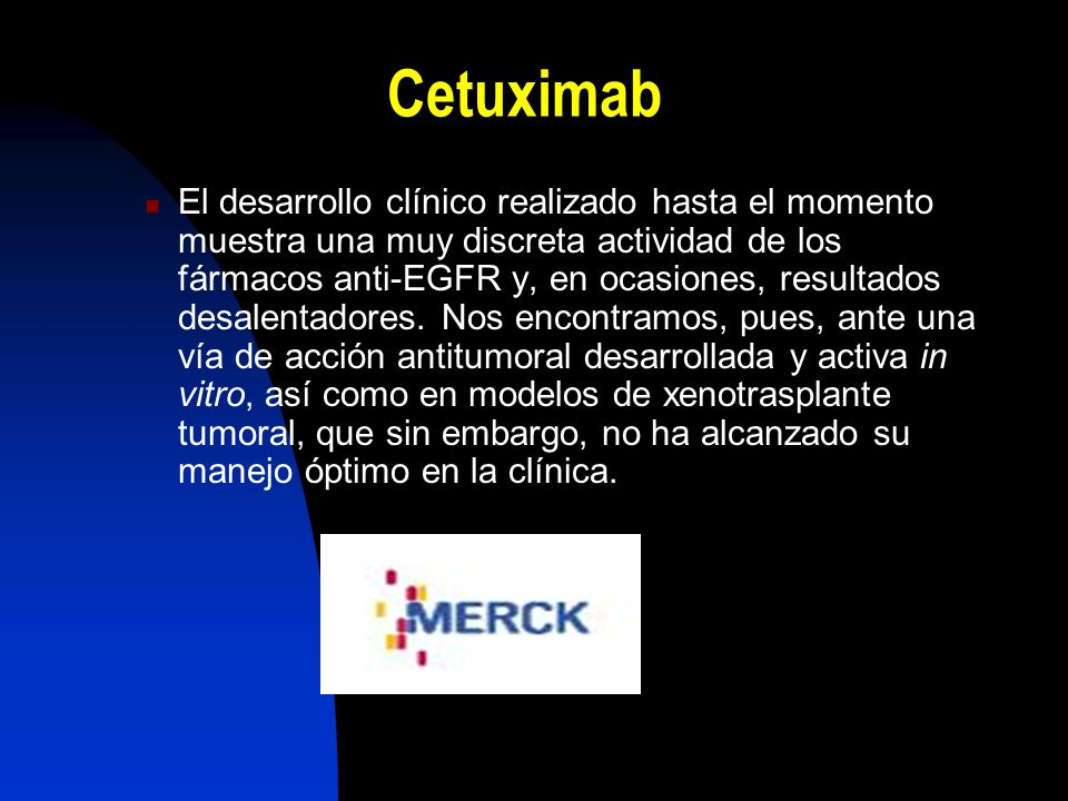 Cetuximab El desarrollo clínico realizado hasta el momento muestra una muy discreta actividad de los fármacos anti-EGFR y, en ocasiones, resultados desalentadores.