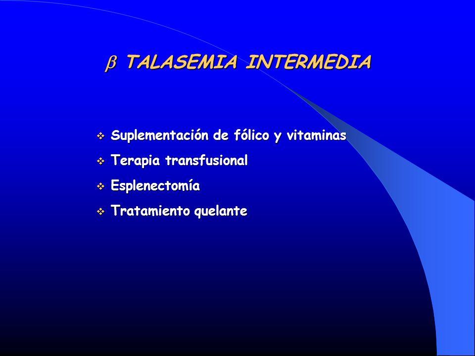 TALASEMIA INTERMEDIA TALASEMIA INTERMEDIA Suplementación de fólico y vitaminas Suplementación de fólico y vitaminas Terapia transfusional Terapia tran