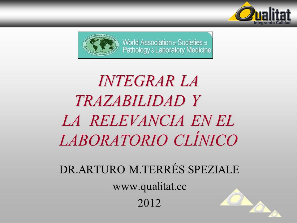 INTEGRAR LA TRAZABILIDAD Y LA RELEVANCIA EN EL LABORATORIO CLÍNICO DR.ARTURO M.TERRÉS SPEZIALE www.qualitat.cc 2012