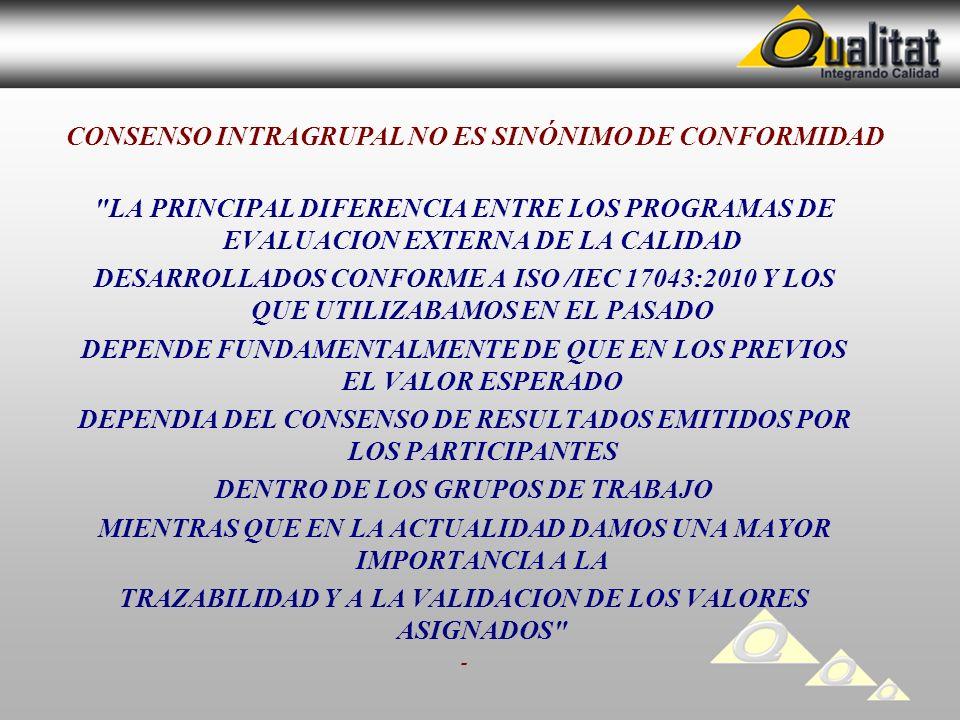 LA PRINCIPAL DIFERENCIA ENTRE LOS PROGRAMAS DE EVALUACION EXTERNA DE LA CALIDAD DESARROLLADOS CONFORME A ISO /IEC 17043:2010 Y LOS QUE UTILIZABAMOS EN EL PASADO DEPENDE FUNDAMENTALMENTE DE QUE EN LOS PREVIOS EL VALOR ESPERADO DEPENDIA DEL CONSENSO DE RESULTADOS EMITIDOS POR LOS PARTICIPANTES DENTRO DE LOS GRUPOS DE TRABAJO MIENTRAS QUE EN LA ACTUALIDAD DAMOS UNA MAYOR IMPORTANCIA A LA TRAZABILIDAD Y A LA VALIDACION DE LOS VALORES ASIGNADOS - CONSENSO INTRAGRUPAL NO ES SINÓNIMO DE CONFORMIDAD