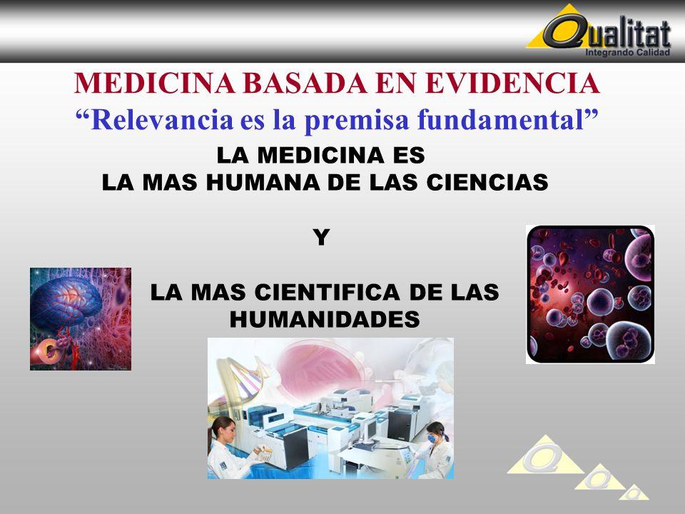 MEDICINA BASADA EN EVIDENCIA Relevancia es la premisa fundamental LA MEDICINA ES LA MAS HUMANA DE LAS CIENCIAS Y LA MAS CIENTIFICA DE LAS HUMANIDADES