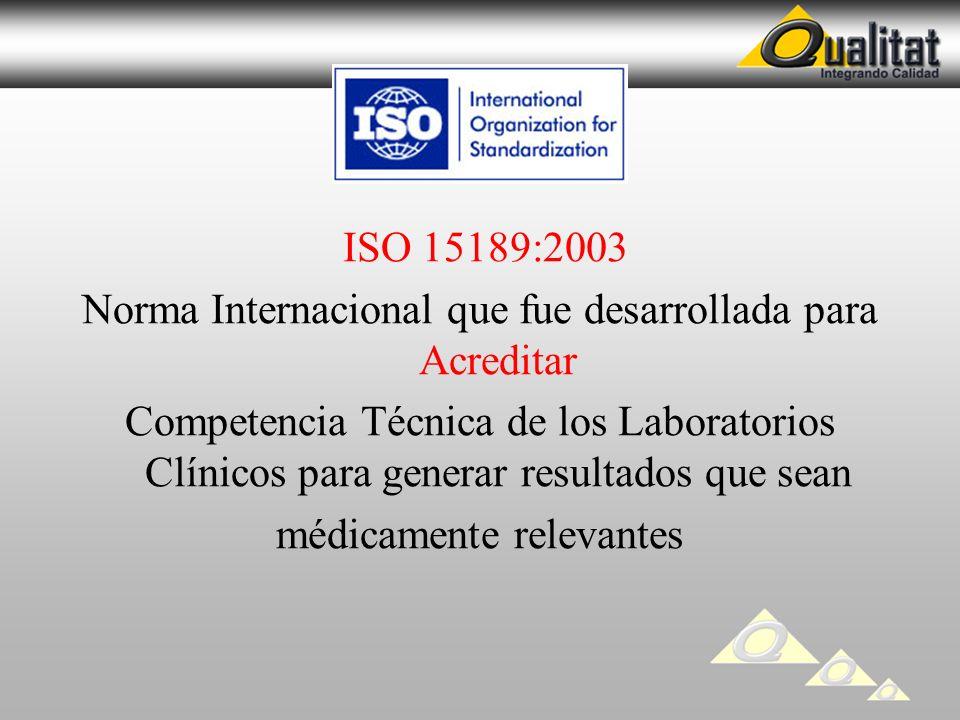 ISO 15189:2003 Norma Internacional que fue desarrollada para Acreditar Competencia Técnica de los Laboratorios Clínicos para generar resultados que sean médicamente relevantes