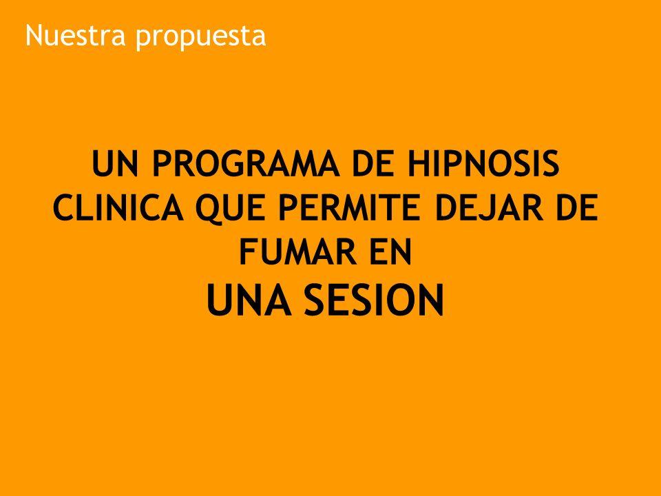 Nuestra propuesta UN PROGRAMA DE HIPNOSIS CLINICA QUE PERMITE DEJAR DE FUMAR EN UNA SESION