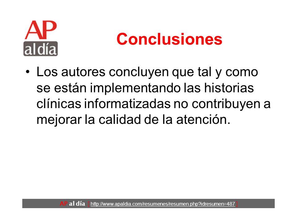 AP al día [ http://www.apaldia.com/resumenes/resumen.php idresumen=487 ] Conclusiones Los autores concluyen que tal y como se están implementando las historias clínicas informatizadas no contribuyen a mejorar la calidad de la atención.
