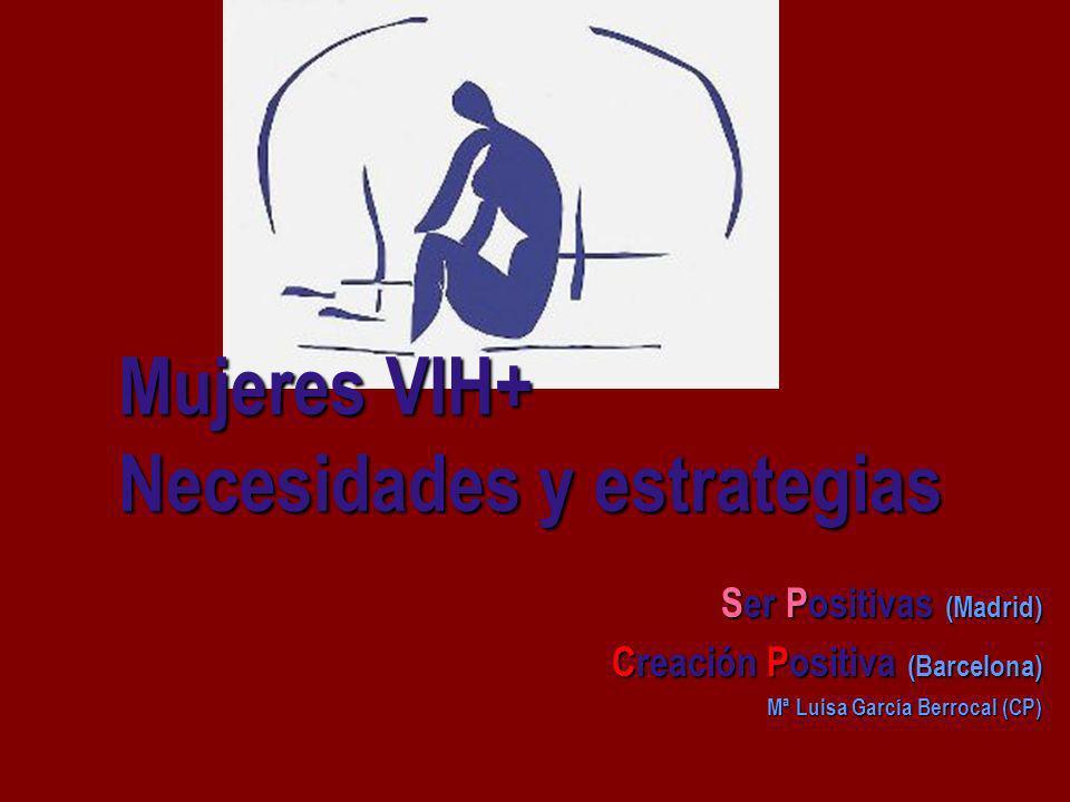 Mujeres VIH+ Necesidades y estrategias Ser Positivas (Madrid) Creación Positiva (Barcelona) Mª Luisa García Berrocal (CP)