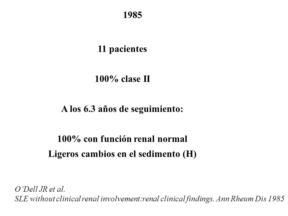 1985 ODell JR et al. SLE without clinical renal involvement:renal clinical findings. Ann Rheum Dis 1985 11 pacientes 100% clase II A los 6.3 años de s