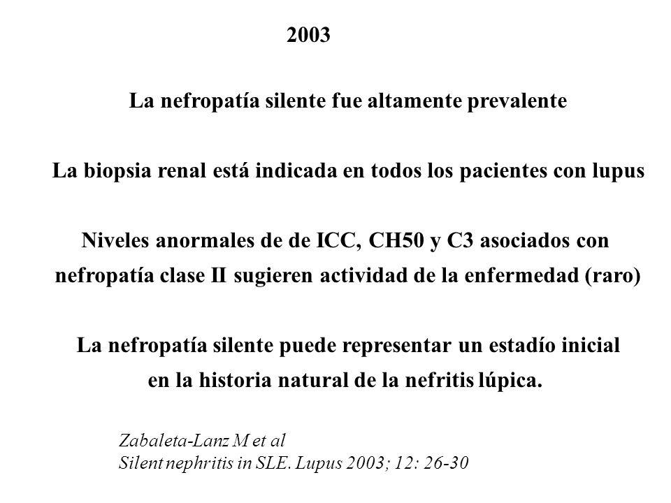 2003 La nefropatía silente fue altamente prevalente La biopsia renal está indicada en todos los pacientes con lupus Niveles anormales de de ICC, CH50 y C3 asociados con nefropatía clase II sugieren actividad de la enfermedad (raro) La nefropatía silente puede representar un estadío inicial en la historia natural de la nefritis lúpica.