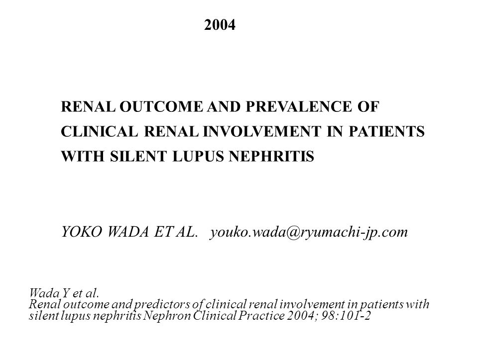 RENAL OUTCOME AND PREVALENCE OF CLINICAL RENAL INVOLVEMENT IN PATIENTS WITH SILENT LUPUS NEPHRITIS 2004 YOKO WADA ET AL. youko.wada@ryumachi-jp.com Wa