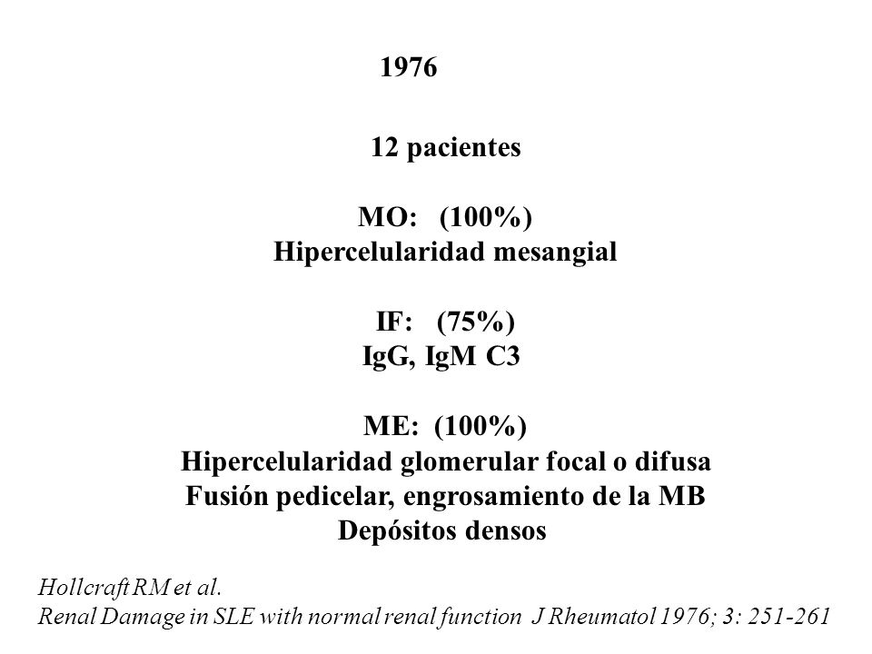 Hollcraft RM et al. Renal Damage in SLE with normal renal function J Rheumatol 1976; 3: 251-261 12 pacientes MO: (100%) Hipercelularidad mesangial IF: