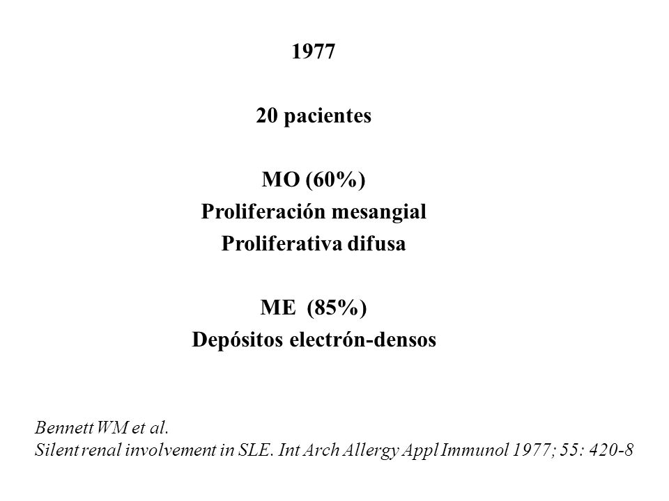 Bennett WM et al. Silent renal involvement in SLE. Int Arch Allergy Appl Immunol 1977; 55: 420-8 1977 20 pacientes MO (60%) Proliferación mesangial Pr