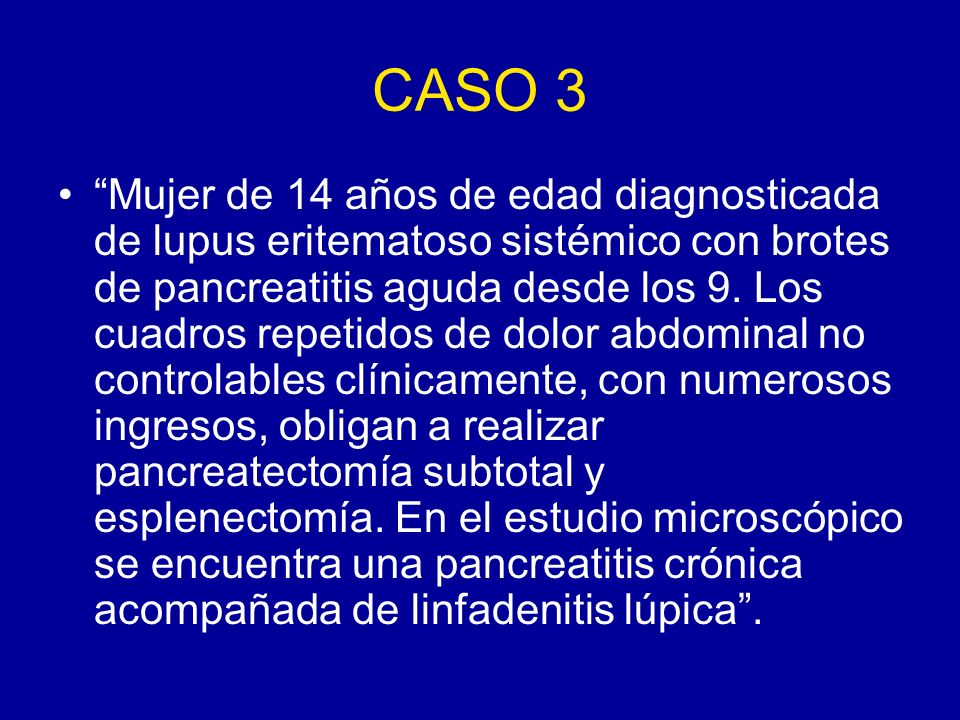 CASO 3 Mujer de 14 años de edad diagnosticada de lupus eritematoso sistémico con brotes de pancreatitis aguda desde los 9. Los cuadros repetidos de do