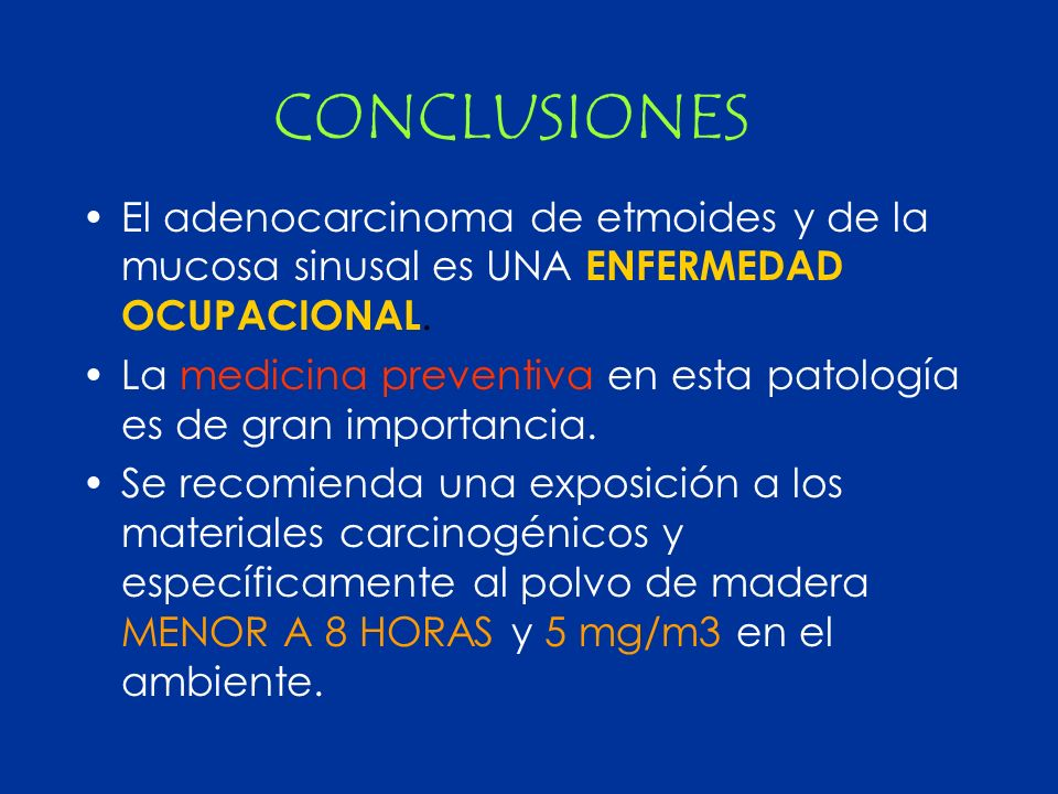 CONCLUSIONES El adenocarcinoma de etmoides y de la mucosa sinusal es UNA ENFERMEDAD OCUPACIONAL. La medicina preventiva en esta patología es de gran i