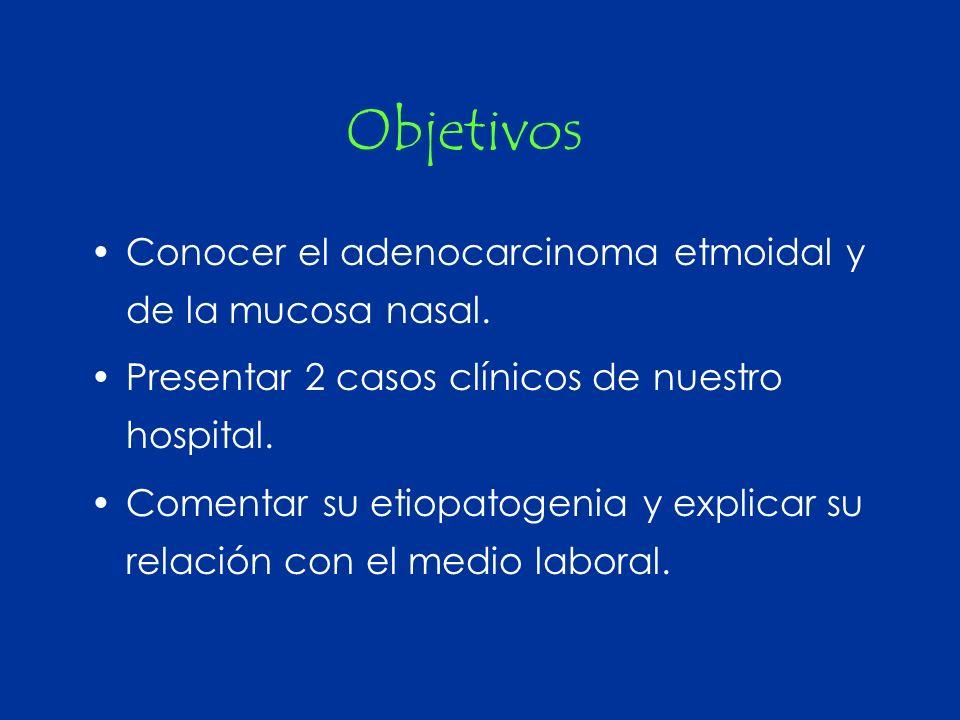 Objetivos Conocer el adenocarcinoma etmoidal y de la mucosa nasal. Presentar 2 casos clínicos de nuestro hospital. Comentar su etiopatogenia y explica