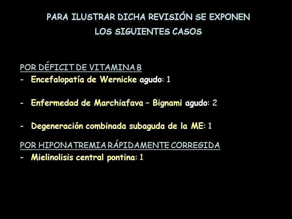 POR DÉFICIT DE VITAMINA B -Encefalopatía de Wernicke agudo: 1 -Enfermedad de Marchiafava – Bignami agudo: 2 -Degeneración combinada subaguda de la ME: