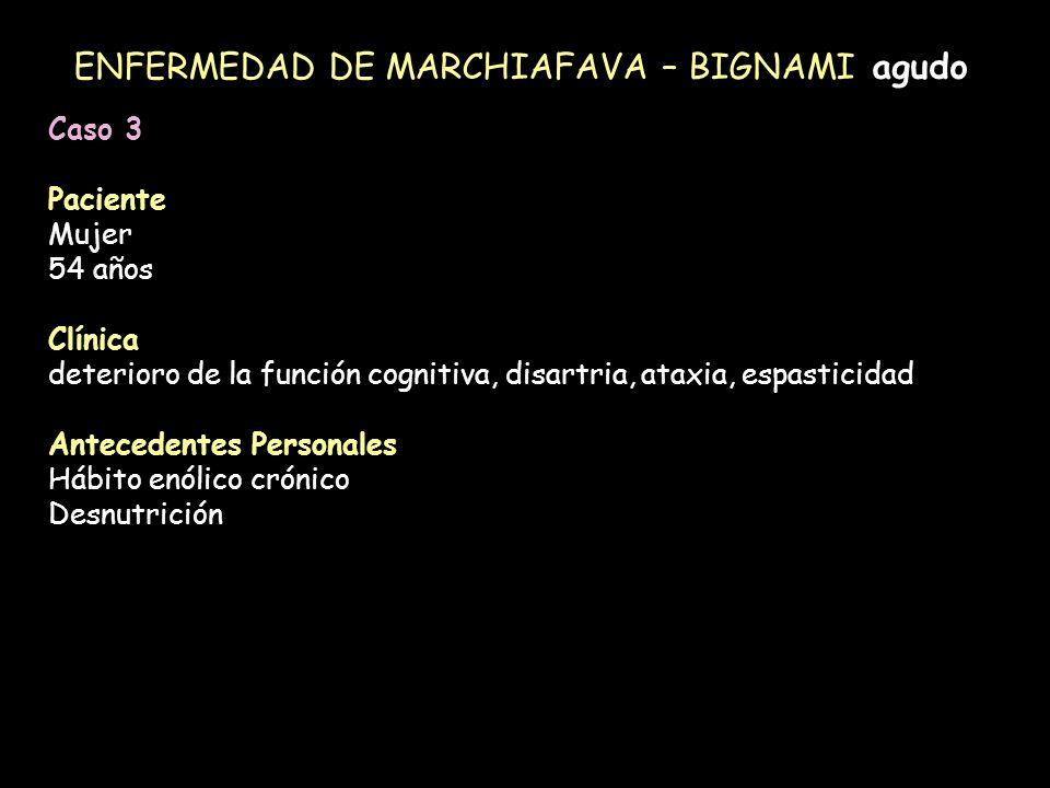 ENFERMEDAD DE MARCHIAFAVA – BIGNAMI agudo Caso 3 Paciente Mujer 54 años Clínica deterioro de la función cognitiva, disartria, ataxia, espasticidad Ant