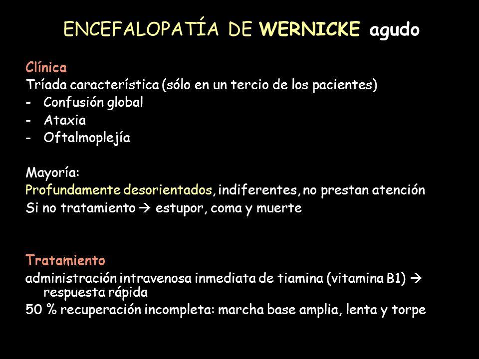 ENCEFALOPATÍA DE WERNICKE agudo Clínica Tríada característica (sólo en un tercio de los pacientes) -Confusión global -Ataxia -Oftalmoplejía Mayoría: P