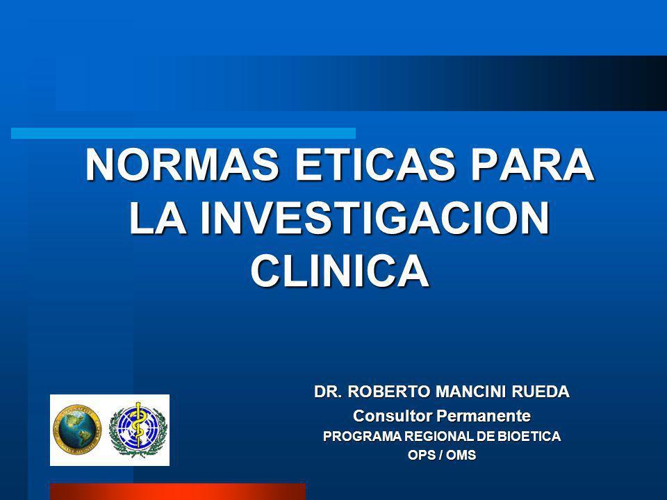 NORMAS ETICAS PARA LA INVESTIGACION CLINICA DR. ROBERTO MANCINI RUEDA Consultor Permanente PROGRAMA REGIONAL DE BIOETICA OPS / OMS