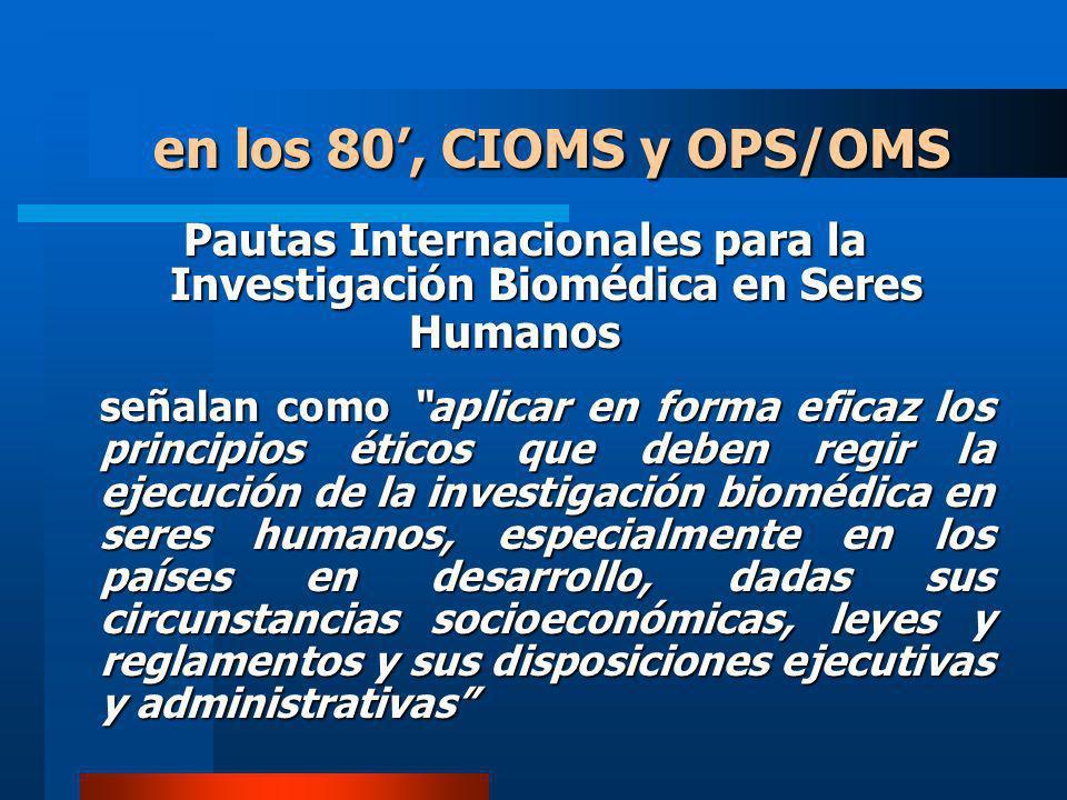 Pautas Internacionales para la Investigación Biomédica en Seres Humanos en los 80, CIOMS y OPS/OMS señalan como aplicar en forma eficaz los principios