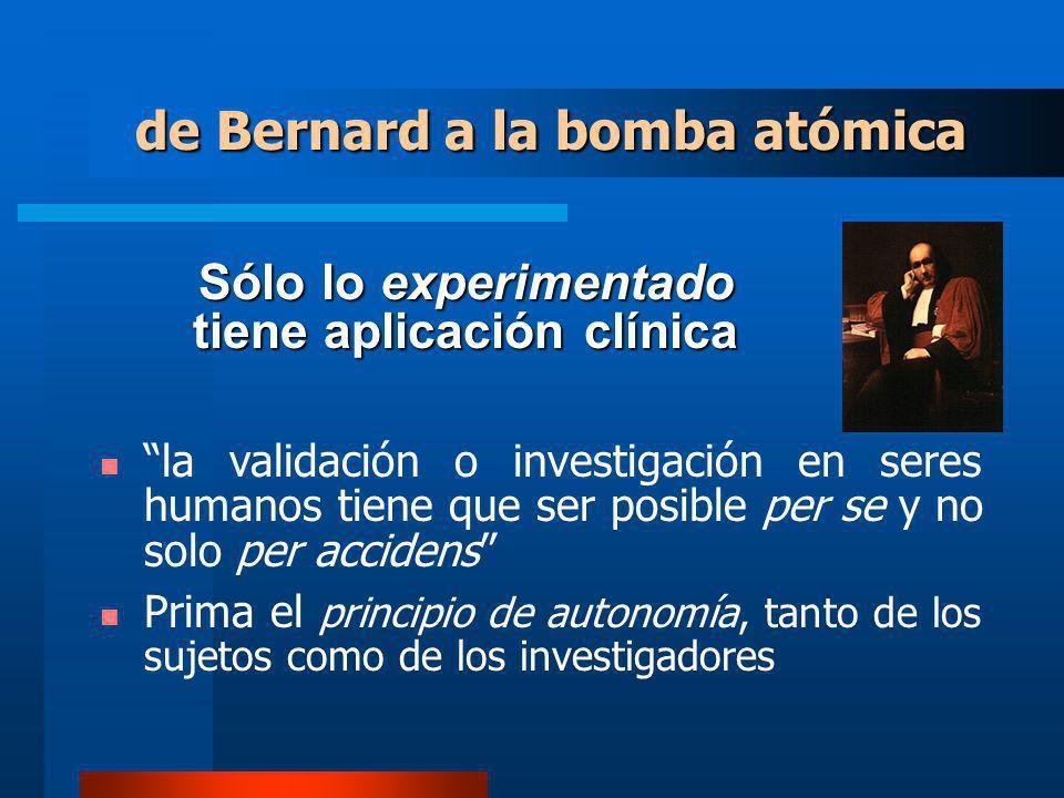 Sólo lo experimentado tiene aplicación clínica la validación o investigación en seres humanos tiene que ser posible per se y no solo per accidens Prima el principio de autonomía, tanto de los sujetos como de los investigadores de Bernard a la bomba atómica