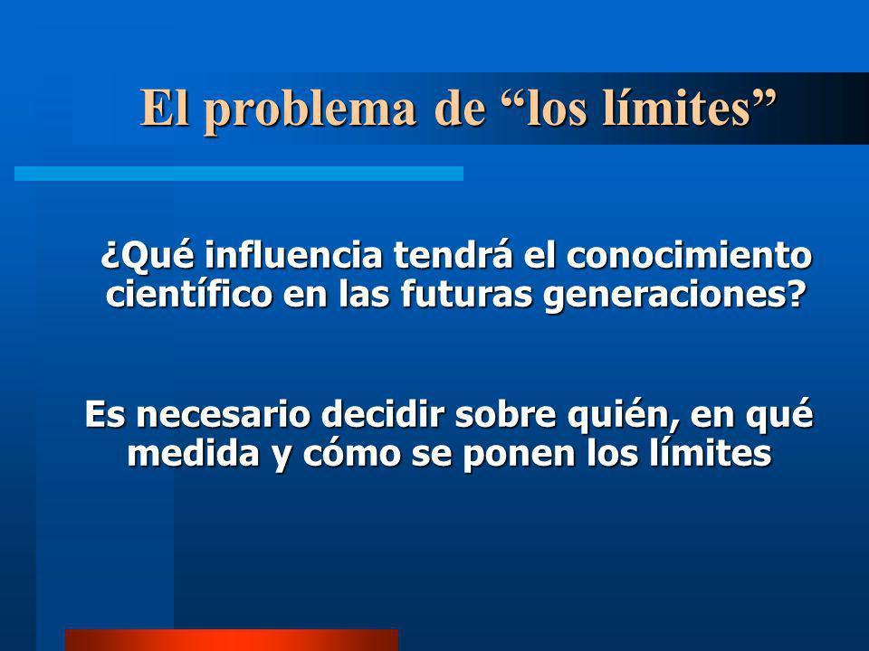 El problema de los límites ¿Qué influencia tendrá el conocimiento científico en las futuras generaciones? Es necesario decidir sobre quién, en qué med