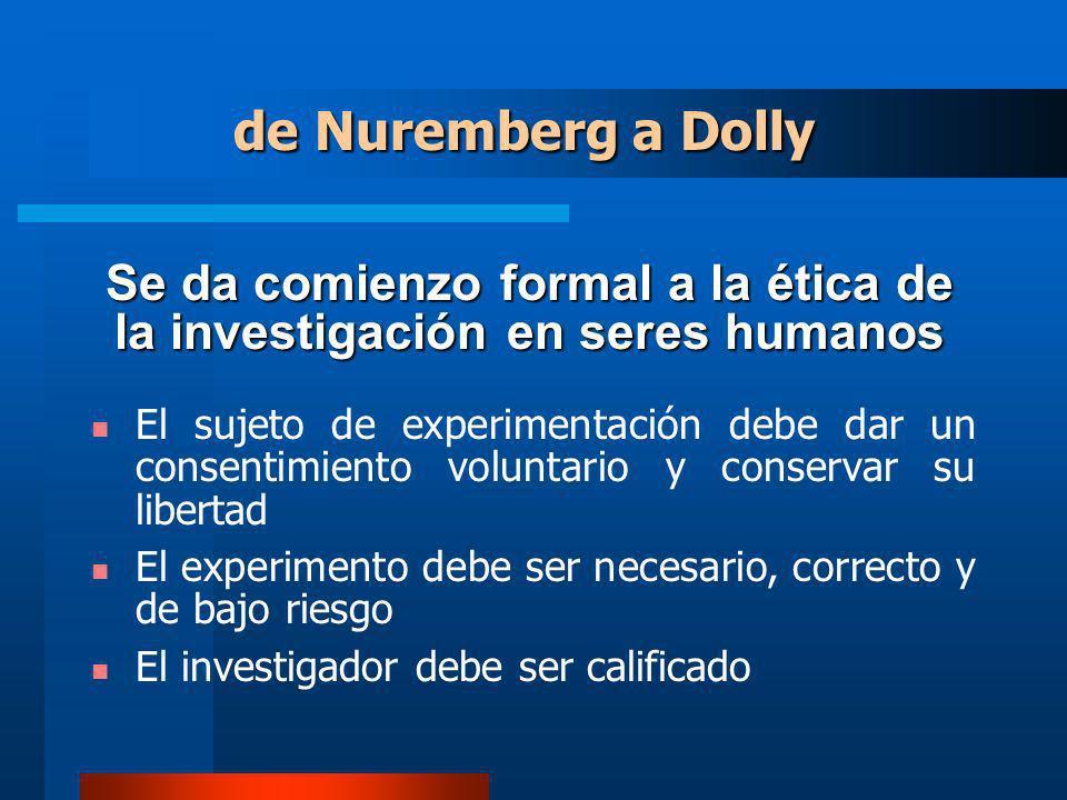 Se da comienzo formal a la ética de la investigación en seres humanos El sujeto de experimentación debe dar un consentimiento voluntario y conservar su libertad El experimento debe ser necesario, correcto y de bajo riesgo El investigador debe ser calificado de Nuremberg a Dolly