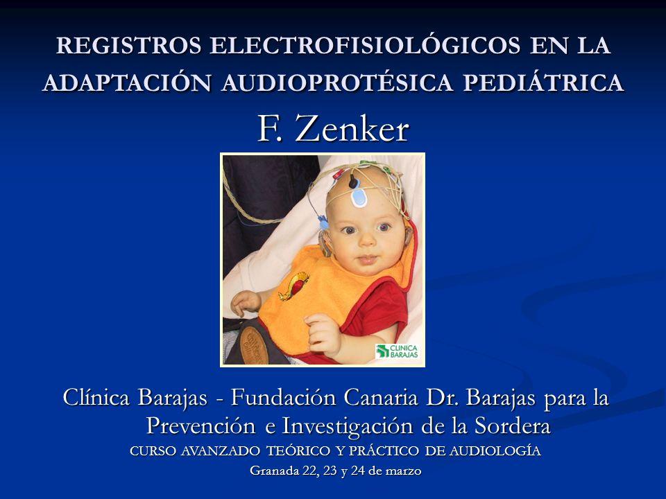 F. Zenker Clínica Barajas Islas Canarias - España REGISTROS ELECTROFISIOLÓGICOS EN LA ADAPTACIÓN AUDIOPROTÉSICA PEDIÁTRICA Clínica Barajas - Fundación