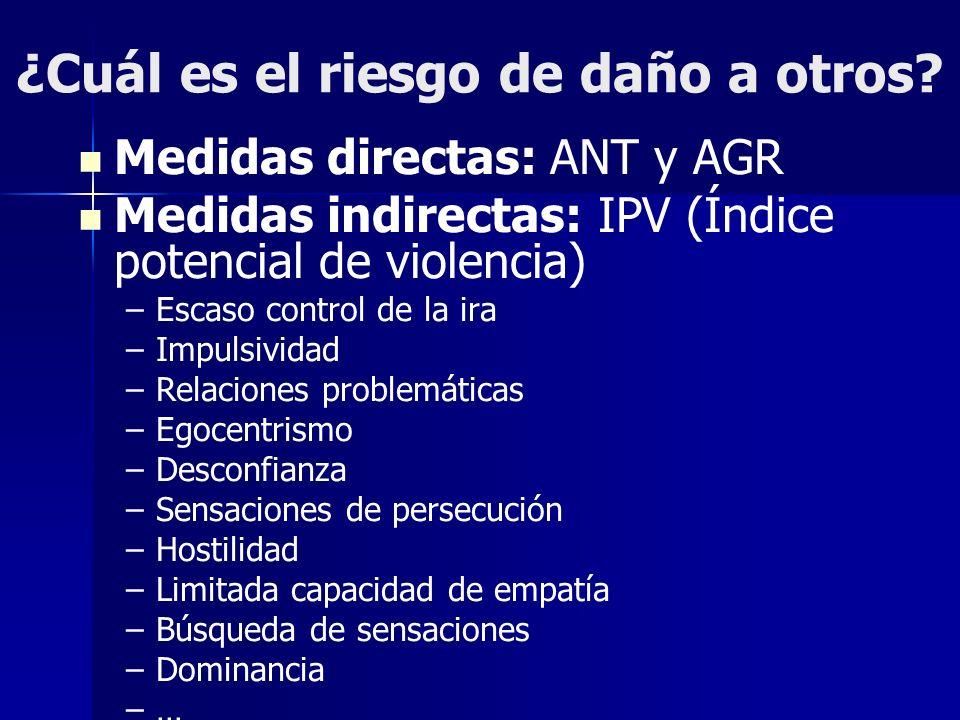 ¿Cuál es el riesgo de daño a otros? Medidas directas: ANT y AGR Medidas indirectas: IPV (Índice potencial de violencia) – –Escaso control de la ira –