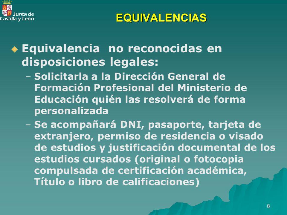 8 EQUIVALENCIAS Equivalencia no reconocidas en disposiciones legales: – –Solicitarla a la Dirección General de Formación Profesional del Ministerio de