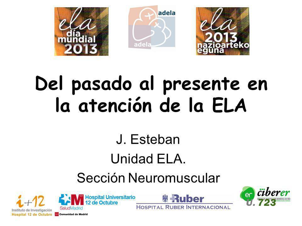 Del pasado al presente en la atención de la ELA J. Esteban Unidad ELA. Sección Neuromuscular U. 723