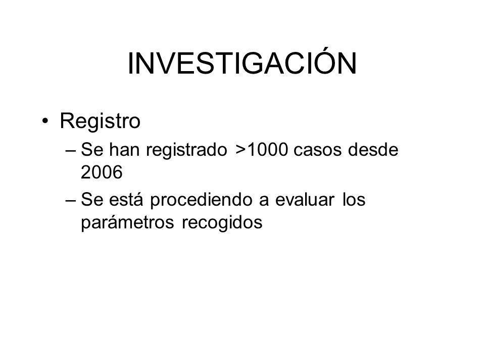 INVESTIGACIÓN Registro –Se han registrado >1000 casos desde 2006 –Se está procediendo a evaluar los parámetros recogidos