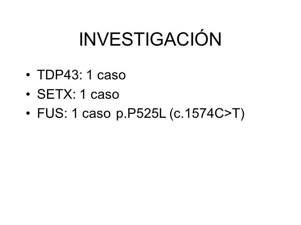 INVESTIGACIÓN TDP43: 1 caso SETX: 1 caso FUS: 1 casop.P525L (c.1574C>T)