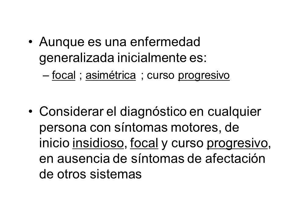 Aunque es una enfermedad generalizada inicialmente es: –focal ; asimétrica ; curso progresivo Considerar el diagnóstico en cualquier persona con síntomas motores, de inicio insidioso, focal y curso progresivo, en ausencia de síntomas de afectación de otros sistemas
