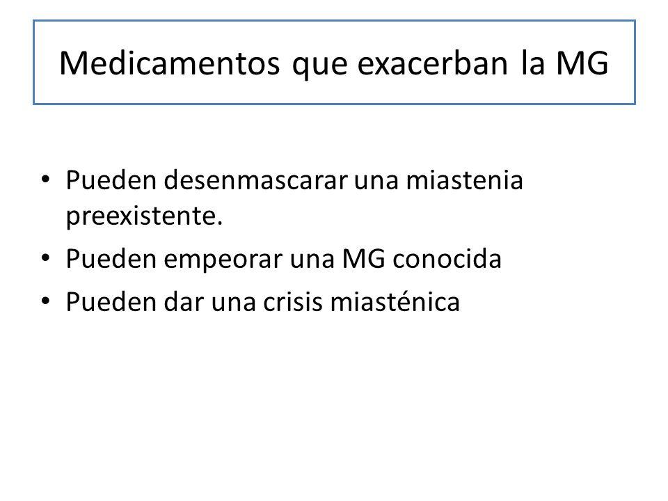 Medicamentos que exacerban la MG Pueden desenmascarar una miastenia preexistente. Pueden empeorar una MG conocida Pueden dar una crisis miasténica