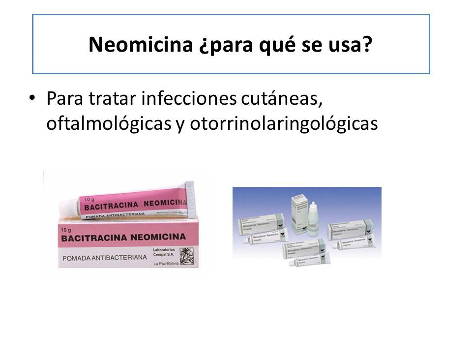 Neomicina ¿para qué se usa? Para tratar infecciones cutáneas, oftalmológicas y otorrinolaringológicas
