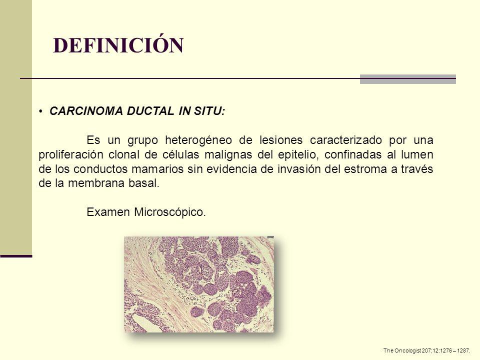 DEFINICIÓN CARCINOMA DUCTAL IN SITU: Es un grupo heterogéneo de lesiones caracterizado por una proliferación clonal de células malignas del epitelio,