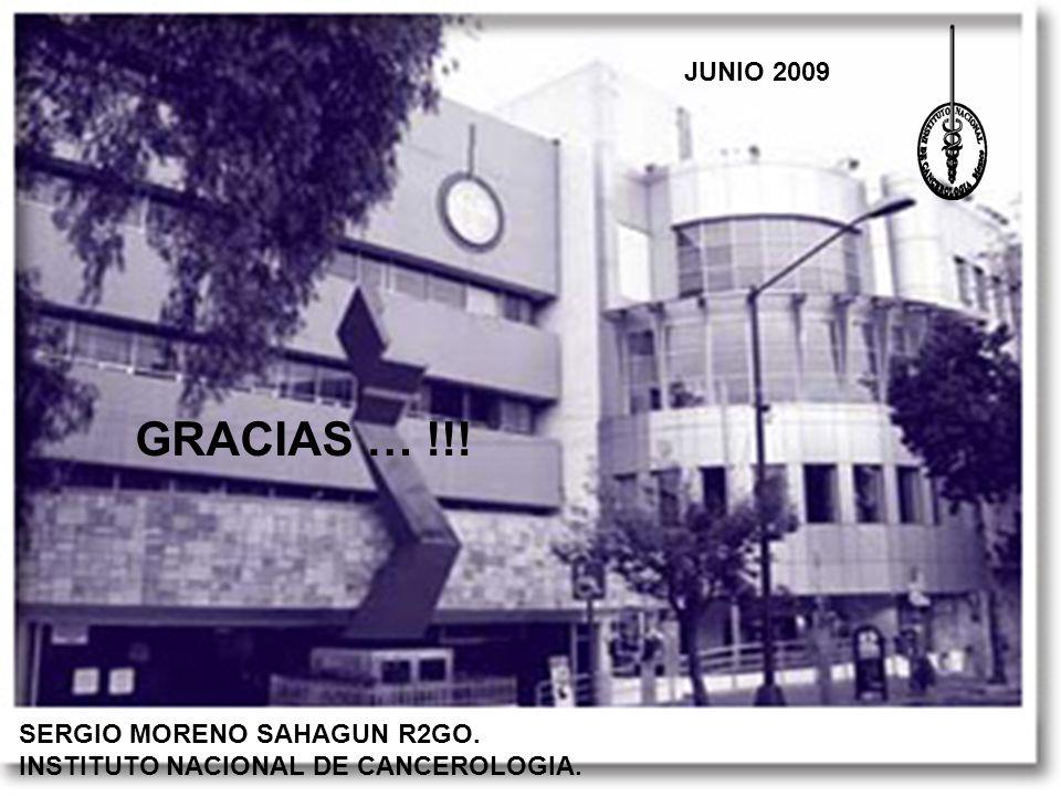 SERGIO MORENO SAHAGUN R2GO. INSTITUTO NACIONAL DE CANCEROLOGIA. JUNIO 2009 GRACIAS … !!!