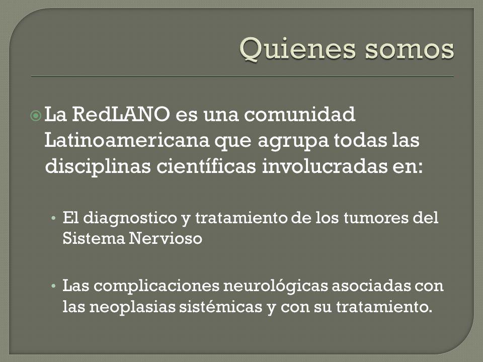 La RedLANO es una comunidad Latinoamericana que agrupa todas las disciplinas científicas involucradas en: El diagnostico y tratamiento de los tumores