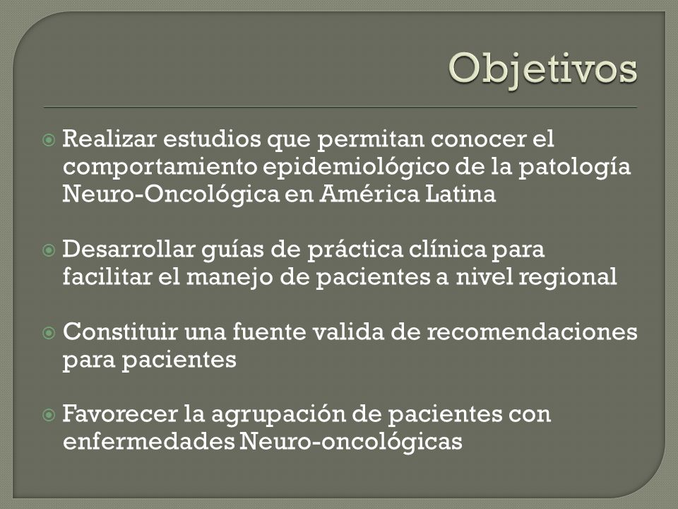 Realizar estudios que permitan conocer el comportamiento epidemiológico de la patología Neuro-Oncológica en América Latina Desarrollar guías de prácti