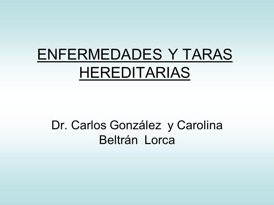ENFERMEDADES Y TARAS HEREDITARIAS Dr. Carlos González y Carolina Beltrán Lorca