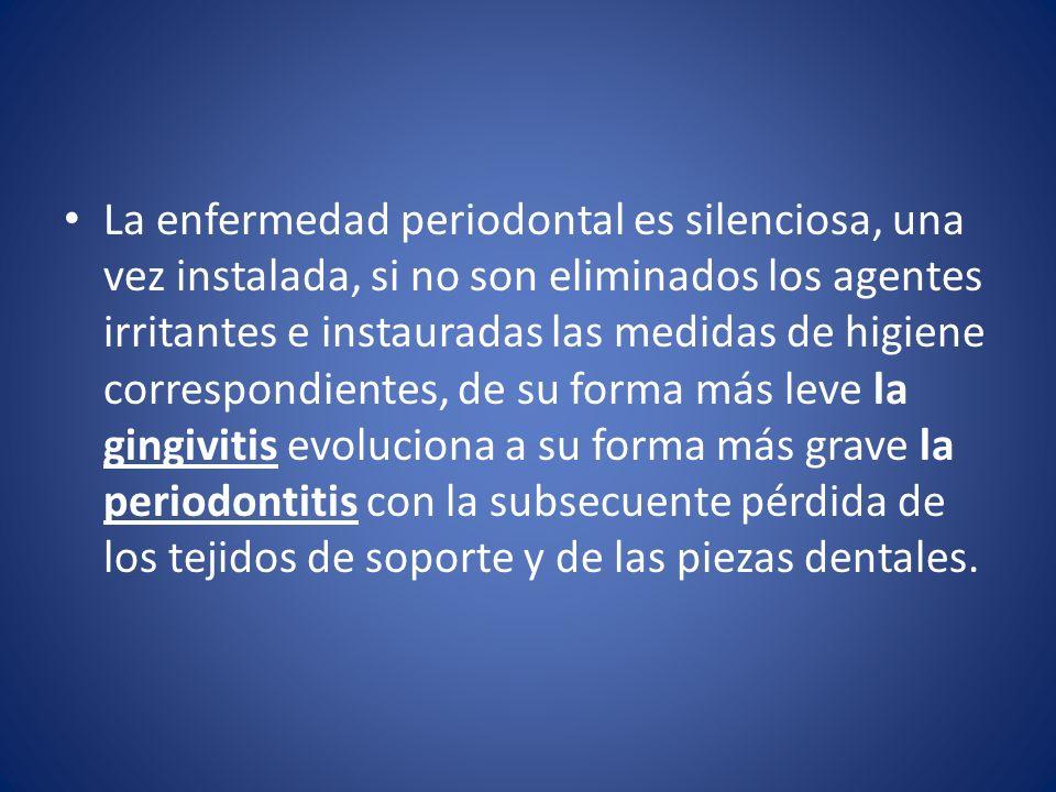 La enfermedad periodontal es silenciosa, una vez instalada, si no son eliminados los agentes irritantes e instauradas las medidas de higiene correspon