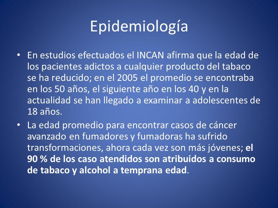 Epidemiología En estudios efectuados el INCAN afirma que la edad de los pacientes adictos a cualquier producto del tabaco se ha reducido; en el 2005 e