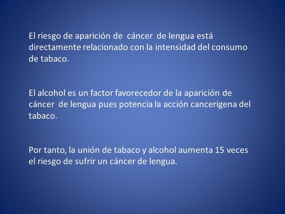 El riesgo de aparición de cáncer de lengua está directamente relacionado con la intensidad del consumo de tabaco. El alcohol es un factor favorecedor