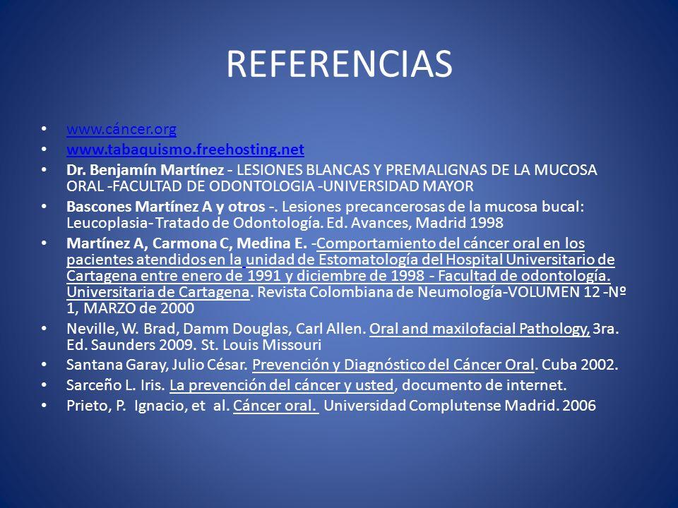 REFERENCIAS www.cáncer.org www.tabaquismo.freehosting.net Dr. Benjamín Martínez - LESIONES BLANCAS Y PREMALIGNAS DE LA MUCOSA ORAL -FACULTAD DE ODONTO