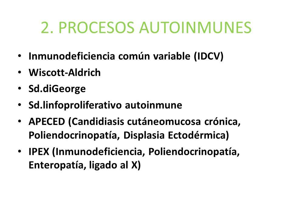 2. PROCESOS AUTOINMUNES Inmunodeficiencia común variable (IDCV) Wiscott-Aldrich Sd.diGeorge Sd.linfoproliferativo autoinmune APECED (Candidiasis cután