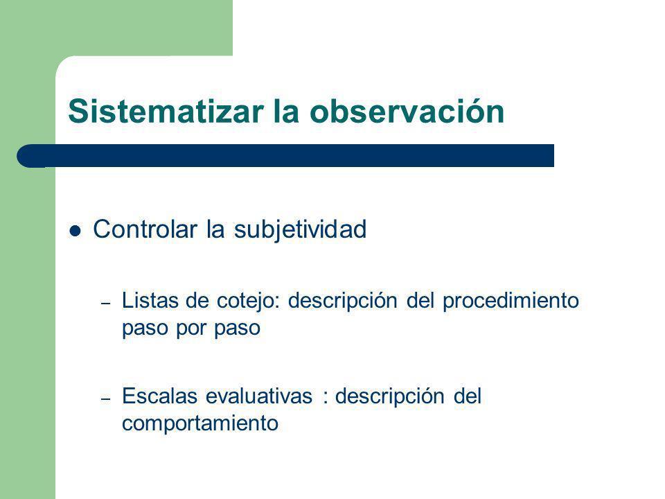 Sistematizar la observación Controlar la subjetividad – Listas de cotejo: descripción del procedimiento paso por paso – Escalas evaluativas : descripción del comportamiento